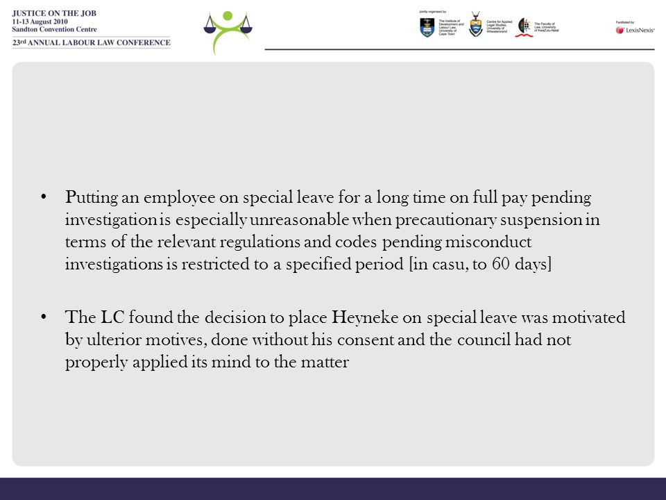 Putting an employee on special leave for a long time on full pay pending investigation is especially unreasonable when precautionary suspension in terms of the relevant regulations and codes pending misconduct investigations is restricted to a specified period [in casu, to 60 days]
